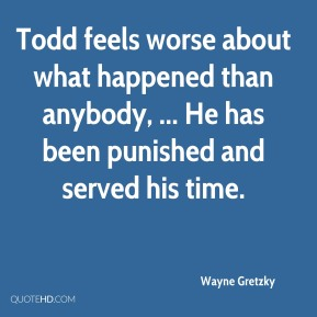 Wayne Gretzky  - Todd feels worse about what happened than anybody, ... He has been punished and served his time.