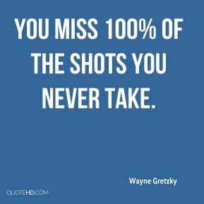 Wayne Gretzky  - You miss 100% of the shots you never take.