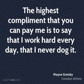 Wayne Gretzky - The highest compliment that you can pay me is to say that I work hard every day, that I never dog it.