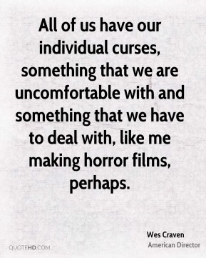Wes Craven - All of us have our individual curses, something that we are uncomfortable with and something that we have to deal with, like me making horror films, perhaps.