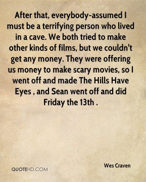 Wes Craven  - After that, everybody-assumed I must be a terrifying person who lived in a cave. We both tried to make other kinds of films, but we couldn't get any money. They were offering us money to make scary movies, so I went off and made The Hills Have Eyes , and Sean went off and did Friday the 13th .