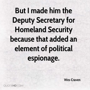 Wes Craven  - But I made him the Deputy Secretary for Homeland Security because that added an element of political espionage.