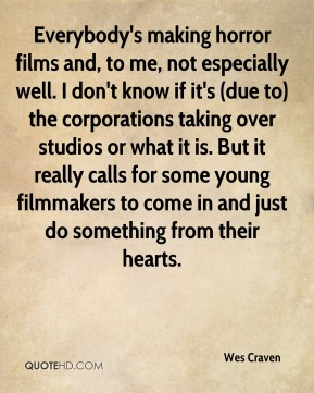 Wes Craven  - Everybody's making horror films and, to me, not especially well. I don't know if it's (due to) the corporations taking over studios or what it is. But it really calls for some young filmmakers to come in and just do something from their hearts.