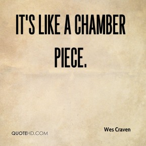 Wes Craven  - It's like a chamber piece.