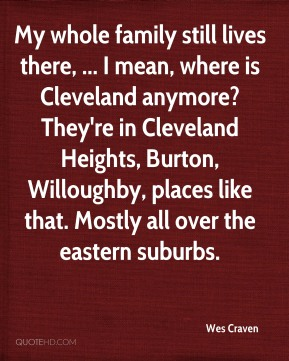 Wes Craven  - My whole family still lives there, ... I mean, where is Cleveland anymore? They're in Cleveland Heights, Burton, Willoughby, places like that. Mostly all over the eastern suburbs.