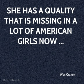 Wes Craven  - She has a quality that is missing in a lot of American girls now ...