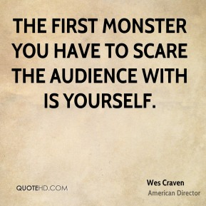 Wes Craven - The first monster you have to scare the audience with is yourself.