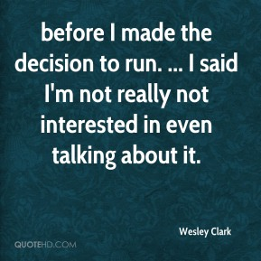 before I made the decision to run. ... I said I'm not really not interested in even talking about it.