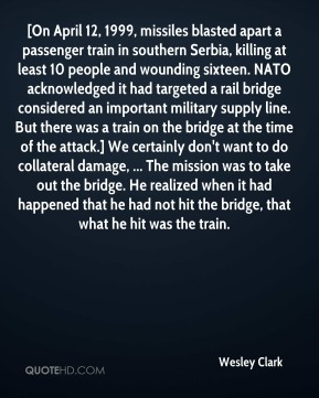 [On April 12, 1999, missiles blasted apart a passenger train in southern Serbia, killing at least 10 people and wounding sixteen. NATO acknowledged it had targeted a rail bridge considered an important military supply line. But there was a train on the bridge at the time of the attack.] We certainly don't want to do collateral damage, ... The mission was to take out the bridge. He realized when it had happened that he had not hit the bridge, that what he hit was the train.