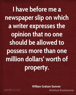 William Graham Sumner - I have before me a newspaper slip on which a writer expresses the opinion that no one should be allowed to possess more than one million dollars' worth of property.