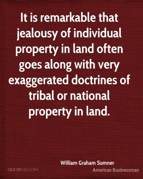 William Graham Sumner - It is remarkable that jealousy of individual property in land often goes along with very exaggerated doctrines of tribal or national property in land.
