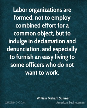 William Graham Sumner - Labor organizations are formed, not to employ combined effort for a common object, but to indulge in declamation and denunciation, and especially to furnish an easy living to some officers who do not want to work.