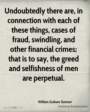 Undoubtedly there are, in connection with each of these things, cases of fraud, swindling, and other financial crimes; that is to say, the greed and selfishness of men are perpetual.