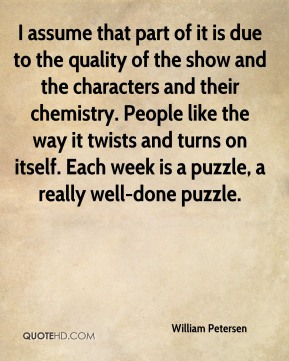 William Petersen  - I assume that part of it is due to the quality of the show and the characters and their chemistry. People like the way it twists and turns on itself. Each week is a puzzle, a really well-done puzzle.