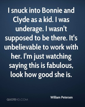 William Petersen  - I snuck into Bonnie and Clyde as a kid. I was underage. I wasn't supposed to be there. It's unbelievable to work with her. I'm just watching saying this is fabulous, look how good she is.