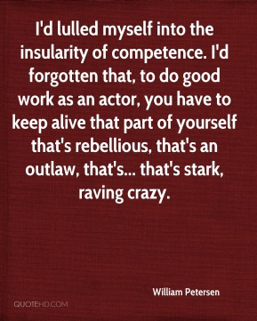 I'd lulled myself into the insularity of competence. I'd forgotten that, to do good work as an actor, you have to keep alive that part of yourself that's rebellious, that's an outlaw, that's... that's stark, raving crazy.