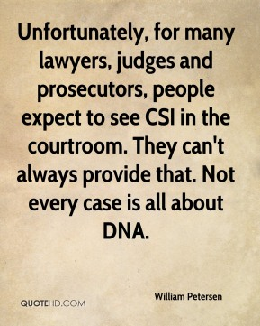 William Petersen  - Unfortunately, for many lawyers, judges and prosecutors, people expect to see CSI in the courtroom. They can't always provide that. Not every case is all about DNA.