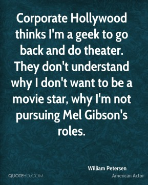 William Petersen - Corporate Hollywood thinks I'm a geek to go back and do theater. They don't understand why I don't want to be a movie star, why I'm not pursuing Mel Gibson's roles.