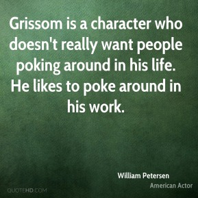 Grissom is a character who doesn't really want people poking around in his life. He likes to poke around in his work.