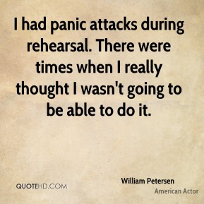 I had panic attacks during rehearsal. There were times when I really thought I wasn't going to be able to do it.
