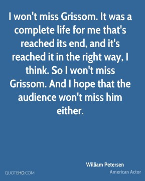 William Petersen - I won't miss Grissom. It was a complete life for me that's reached its end, and it's reached it in the right way, I think. So I won't miss Grissom. And I hope that the audience won't miss him either.