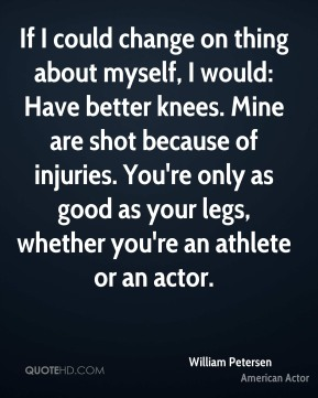 If I could change on thing about myself, I would: Have better knees. Mine are shot because of injuries. You're only as good as your legs, whether you're an athlete or an actor.