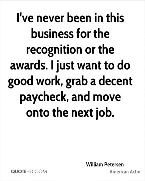 William Petersen - I've never been in this business for the recognition or the awards. I just want to do good work, grab a decent paycheck, and move onto the next job.