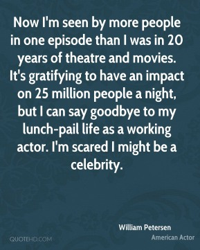 William Petersen - Now I'm seen by more people in one episode than I was in 20 years of theatre and movies. It's gratifying to have an impact on 25 million people a night, but I can say goodbye to my lunch-pail life as a working actor. I'm scared I might be a celebrity.
