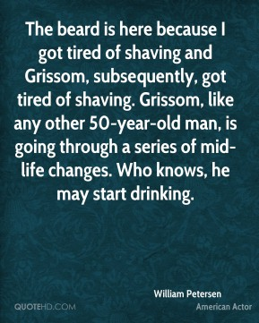 William Petersen - The beard is here because I got tired of shaving and Grissom, subsequently, got tired of shaving. Grissom, like any other 50-year-old man, is going through a series of mid-life changes. Who knows, he may start drinking.