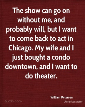 William Petersen - The show can go on without me, and probably will, but I want to come back to act in Chicago. My wife and I just bought a condo downtown, and I want to do theater.