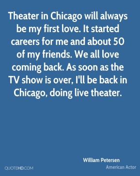 William Petersen - Theater in Chicago will always be my first love. It started careers for me and about 50 of my friends. We all love coming back. As soon as the TV show is over, I'll be back in Chicago, doing live theater.
