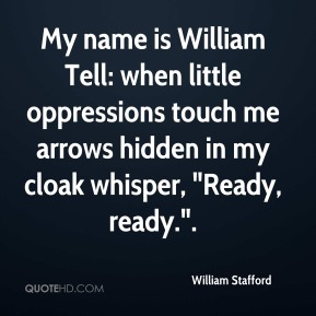 "William Stafford  - My name is William Tell: when little oppressions touch me arrows hidden in my cloak whisper, ""Ready, ready.""."