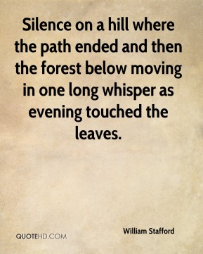 William Stafford  - Silence on a hill where the path ended and then the forest below moving in one long whisper as evening touched the leaves.