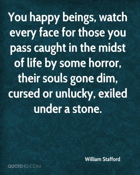 William Stafford  - You happy beings, watch every face for those you pass caught in the midst of life by some horror, their souls gone dim, cursed or unlucky, exiled under a stone.