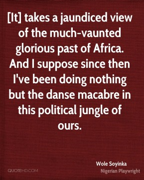 Wole Soyinka  - [It] takes a jaundiced view of the much-vaunted glorious past of Africa. And I suppose since then I've been doing nothing but the danse macabre in this political jungle of ours.