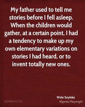 Wole Soyinka  - My father used to tell me stories before I fell asleep. When the children would gather, at a certain point, I had a tendency to make up my own elementary variations on stories I had heard, or to invent totally new ones.