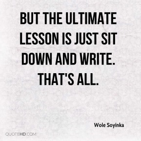 But the ultimate lesson is just sit down and write. That's all.