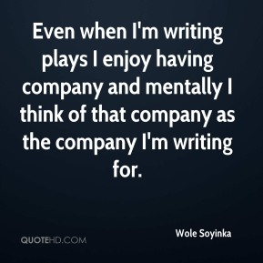 Even when I'm writing plays I enjoy having company and mentally I think of that company as the company I'm writing for.