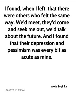 Wole Soyinka - I found, when I left, that there were others who felt the same way. We'd meet, they'd come and seek me out, we'd talk about the future. And I found that their depression and pessimism was every bit as acute as mine.