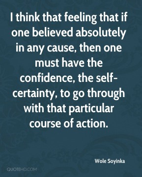 I think that feeling that if one believed absolutely in any cause, then one must have the confidence, the self-certainty, to go through with that particular course of action.