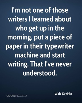 Wole Soyinka - I'm not one of those writers I learned about who get up in the morning, put a piece of paper in their typewriter machine and start writing. That I've never understood.