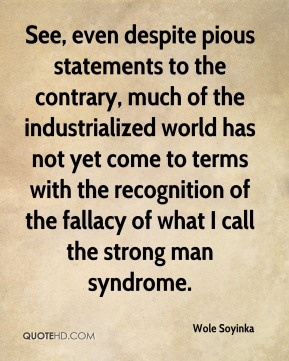 Wole Soyinka - See, even despite pious statements to the contrary, much of the industrialized world has not yet come to terms with the recognition of the fallacy of what I call the strong man syndrome.