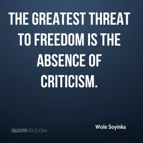 Wole Soyinka - The greatest threat to freedom is the absence of criticism.