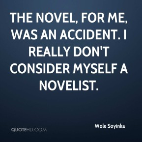 The novel, for me, was an accident. I really don't consider myself a novelist.