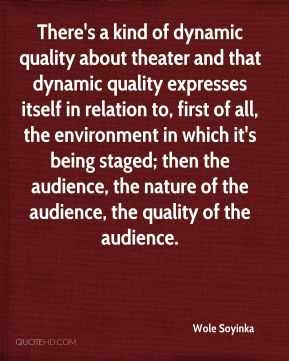 There's a kind of dynamic quality about theater and that dynamic quality expresses itself in relation to, first of all, the environment in which it's being staged; then the audience, the nature of the audience, the quality of the audience.