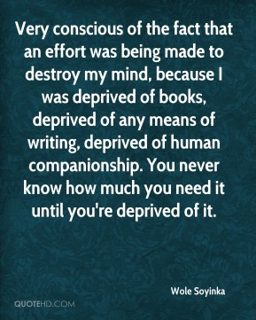 Very conscious of the fact that an effort was being made to destroy my mind, because I was deprived of books, deprived of any means of writing, deprived of human companionship. You never know how much you need it until you're deprived of it.