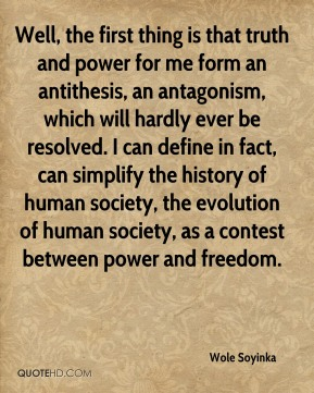 Well, the first thing is that truth and power for me form an antithesis, an antagonism, which will hardly ever be resolved. I can define in fact, can simplify the history of human society, the evolution of human society, as a contest between power and freedom.
