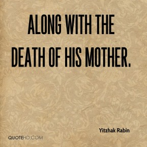 Yitzhak Rabin  - Along with the death of his mother.