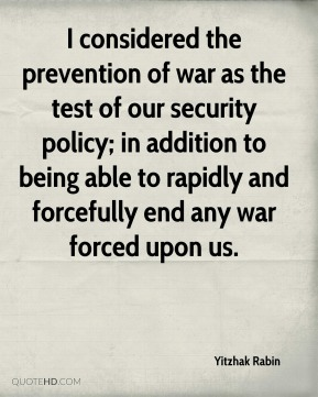 Yitzhak Rabin  - I considered the prevention of war as the test of our security policy; in addition to being able to rapidly and forcefully end any war forced upon us.