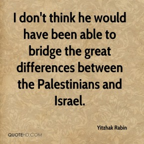 I don't think he would have been able to bridge the great differences between the Palestinians and Israel.
